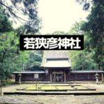 パワースポット「若狭彦神社」へ参拝!駐車場や御朱印などの注意点。