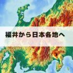 福井から日本各地へのかかる時間は?【交通手段のまとめ】